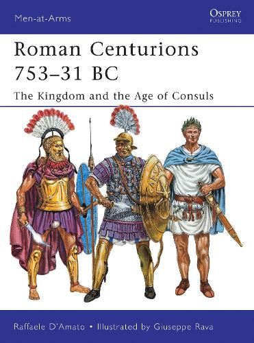 Roman Centurions 753-31 BC: The Kingdom and the Age of Consuls - Men-at-Arms 470 (Paperback)