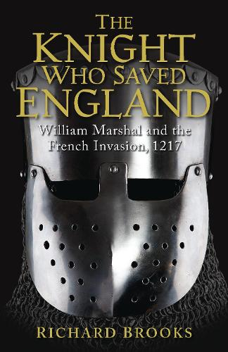 The Knight Who Saved England: William Marshal and the French Invasion, 1217 (Paperback)