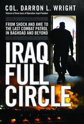 Iraq Full Circle: From Shock and Awe to the Last Combat Patrol in Baghdad and Beyond (Hardback)