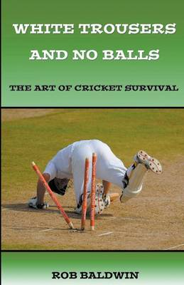 White Trousers and No Balls: The Art of Cricket Survival (Paperback)