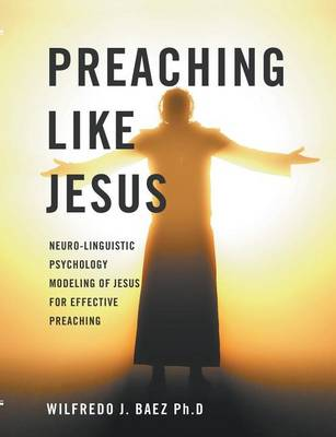 Preaching Like Jesus: Neuro-Linguistic Psychology Modeling of Jesus for Effective Preaching (Paperback)