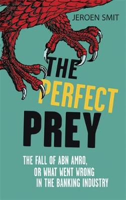 The Perfect Prey: The fall of ABN Amro, or: what went wrong in the banking industry (Paperback)