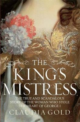 The King's Mistress: Scandal, Intrigue and the True Story of the Woman Who Stole George I's Heart (Hardback)