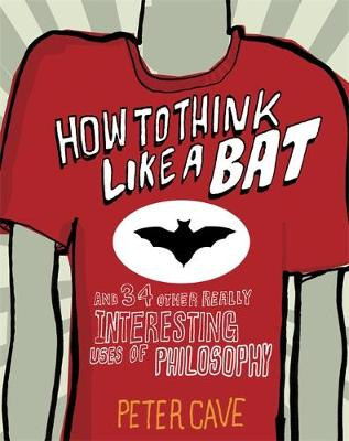 How to Think Like a Bat: And 34 Other Really Interesting Uses of Philosophy (Hardback)