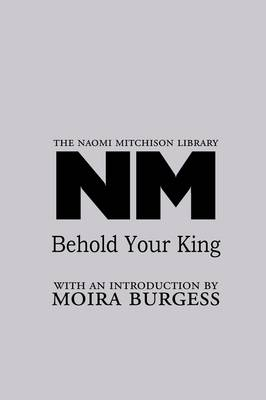 Behold Your King - The Naomi Mitchison Library 17 (Paperback)