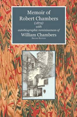 Memoir of Robert Chambers (1872) with Autobiographic Reminiscences of William Chambers - Scottelanea: The People and Places of Walter Scott (Paperback)