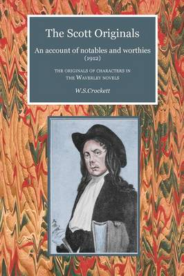 The Scott Originals: An Account of Notables and Worthies (1912) - the Originals of Characters in the Waverley Novels - Scottelanea: The People and Places of Walter Scott (Paperback)