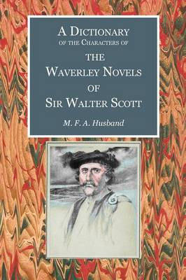A Dictionary of the Characters of the Waverley Novels of Sir Walter Scott - Scottelanea: The People and Places of Walter Scott (Paperback)