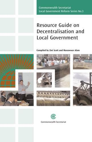 Resource Guide on Decentralisation and Local Government - Commonwealth Secretariat Local Government Reform Series 3 (Paperback)