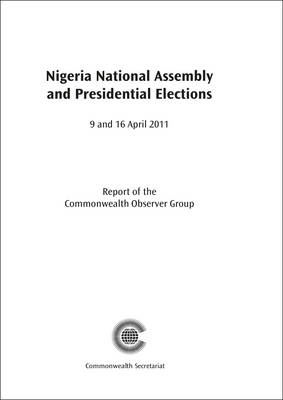 Nigeria National Assembly and Presidential Elections, 9 and 16 April 2011 - Commonwealth Election Reports (Paperback)