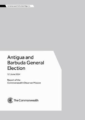 Antigua and Barbuda General Election, 12 June 2014 - Commonwealth Election Reports (Paperback)