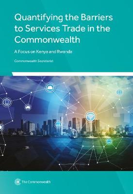Quantifying the Barriers to Services Trade in the Commonwealth: A Focus on Kenya and Rwanda (Paperback)