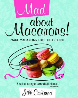 Mad About Macarons!: Make Macarons Like the French (Hardback)