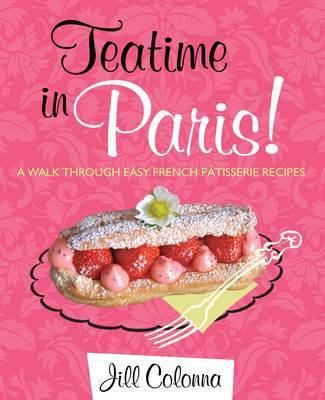 Teatime in Paris!: Easy French Patisserie Recipes (Hardback)