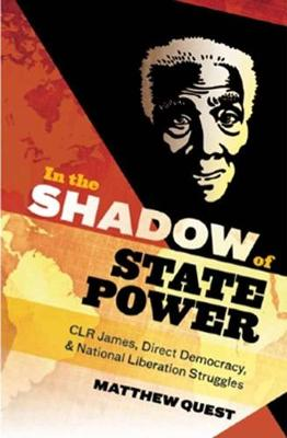In The Shadow Of State Power: C.L.R. James, Direct Democracy & National Liberation Struggles (Paperback)