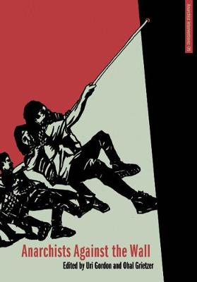 Anarchists Against The Wall: Direct Action and Solidarity with the Palestinian Popular Struggle (Paperback)
