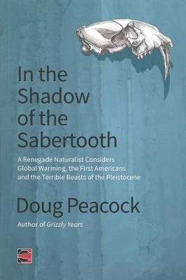 In The Shadow Of The Sabertooth: A Renegade Naturalist Considers Global Warming, the First Americans and the Terrible Beasts of the Pleistocene (Paperback)