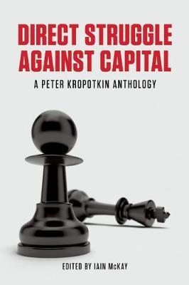 Direct Struggle Against Capital: A Peter Kropotkin Anthology (Paperback)