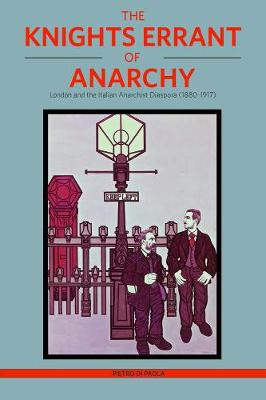 The Knights Errant Of Anarchy: London and the Italian Anarchist Diaspora (1880-1917) (Paperback)