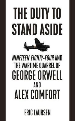 The Duty To Stand Aside: Nineteen Eighty-Four and the Wartime Quarrel of George Orwell and Alex Comfort (Paperback)