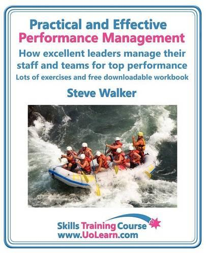 Practical and Effective Performance Management - How Excellent Leaders Manage and Improve Their Staff, Employees and Teams by Evaluation, Appraisal and Leadership for Top Performance: For Line Managers, Team Leaders and Supervisors to Enhance Their Performance Management Skills - Skills Training Course (Paperback)