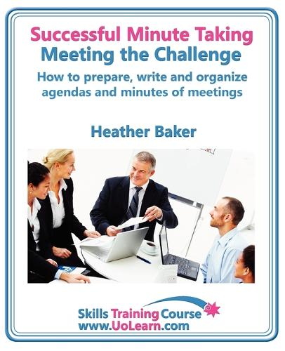 Successful Minute Taking and Writing - How to Prepare, Organize and Write Minutes of Meetings and Agendas - Learn to Take Notes and Write Minutes of Meetings - Your Role as the Minute Taker and How You: Improve Your Writing Skills - a Skills Training Course - Lots of Exercises and Free Downloadable Workbook - Skills Training Course (Paperback)