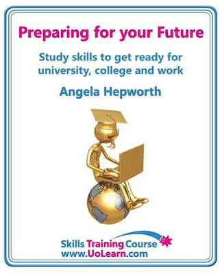 Preparing for Your Future: Study Skills to Get Ready for University, College and Work. Choose Your Course, Study Skills, Action Planning, Time Management, Write a CV, Employability and Career Advice (Paperback)