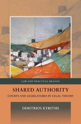 Shared Authority: Courts and Legislatures in Legal Theory - Law and Practical Reason (Hardback)