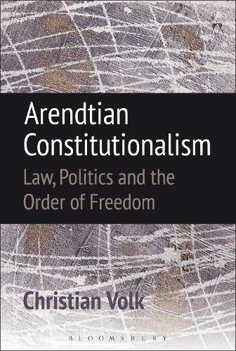 Arendtian Constitutionalism: Law, Politics and the Order of Freedom (Hardback)