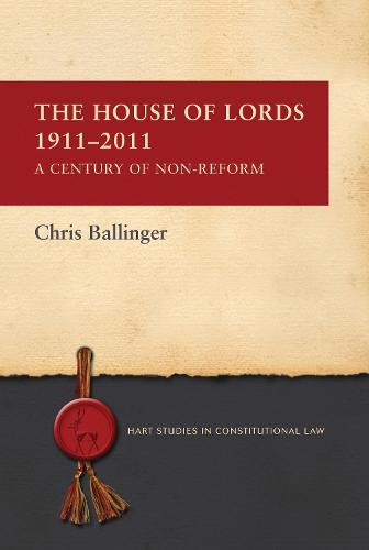 The House of Lords 1911-2011: A Century of Non-Reform - Hart Studies in Constitutional Law (Paperback)