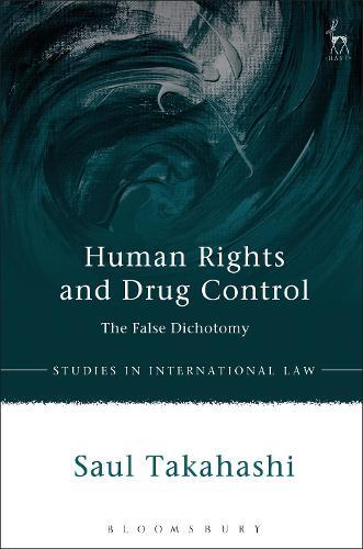 Human Rights and Drug Control: The False Dichotomy - Studies in International Law (Hardback)