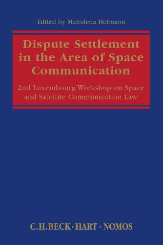 Dispute Settlement in the Area of Space Communication: 2nd Luxembourg Workshop on Space and Satellite Communication Law (Paperback)
