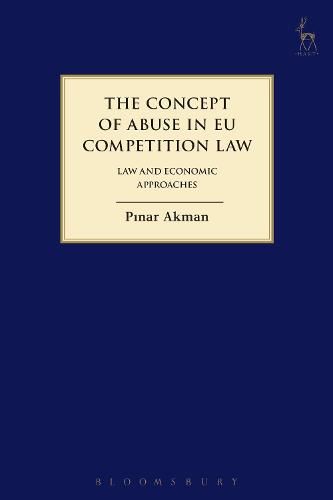 The Concept of Abuse in EU Competition Law: Law and Economic Approaches - Hart Studies in Competition Law (Paperback)