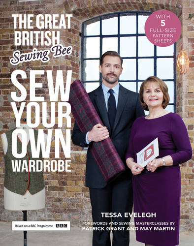 The Great British Sewing Bee: Sew Your Own Wardrobe: Forewords and Practical Tips by Patrick Grant & May Martin (Hardback)