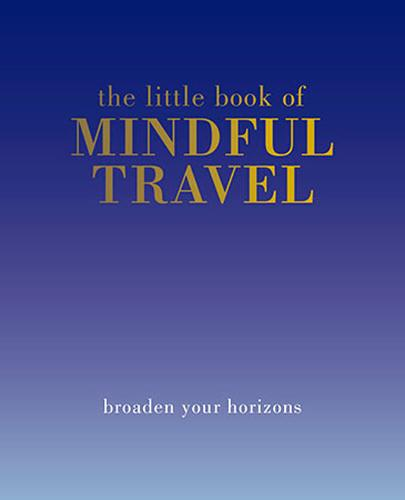 The Little Book of Mindful Travel: Broaden Your Horizons - Little Book of (Hardback)