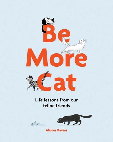 Be More Cat: Life lessons from our feline friends - Be More... (Hardback)