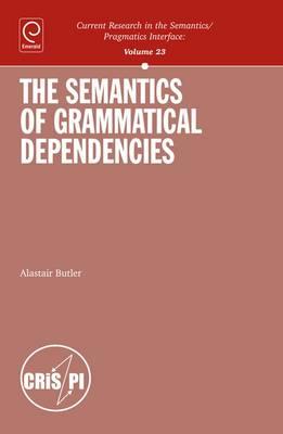 The Semantics of Grammatical Dependencies - Current Research in the Semantics / Pragmatics Interface 23 (Hardback)