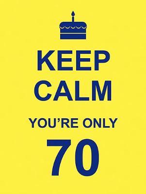 Keep Calm You're Only 70 (Hardback)