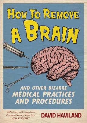 How to Remove a Brain: And Other Bizarre Medical Practices (Paperback)