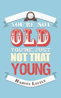 You're Not Old, You're Just Not That Young (Hardback)