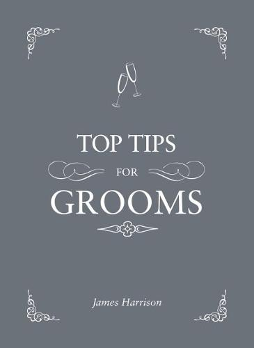 Top Tips for Grooms: From Invites and Speeches to the Best Man and the Stag Night, the Complete Wedding Guide (Hardback)