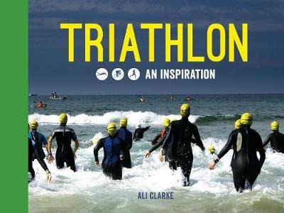 Triathlon: Swim, Bike, Run - An Inspiration (Hardback)