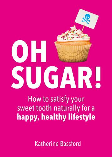 Oh Sugar!: How to Satisfy Your Sweet Tooth Naturally for a Happy, Healthy Lifestyle (Paperback)