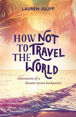 How Not to Travel the World: Adventures of a Disaster-Prone Backpacker (Paperback)