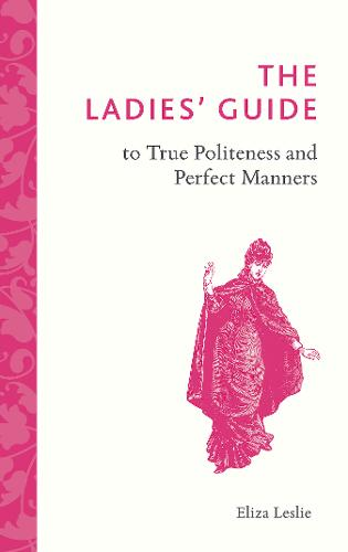 The Ladies' Guide to True Politeness and Perfect Manners (Hardback)