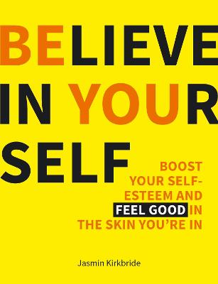 Believe in Yourself: Boost Your Self-Esteem and Feel Good in the Skin You're In (Hardback)