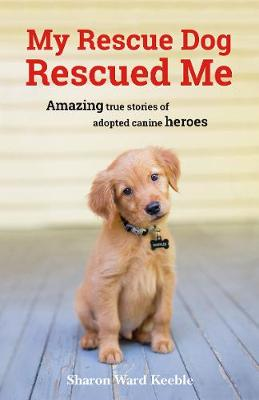 My Rescue Dog Rescued Me: Amazing True Stories of Adopted Canine Heroes (Paperback)