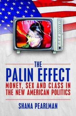 The Palin Effect: Money, Sex and Class in the New American Politics (Paperback)