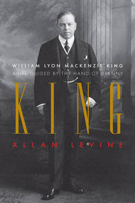 King: William Lyon Mackenzie King: A Life Guided by the Hand of Destiny (Hardback)