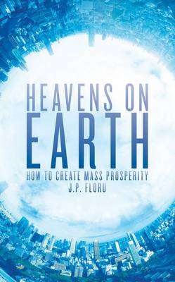 Heavens on Earth: How to Create Mass Prosperity (Paperback)